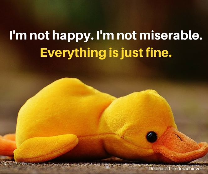 I'm happy. I'm not miserable. Everything is just fine. (3)